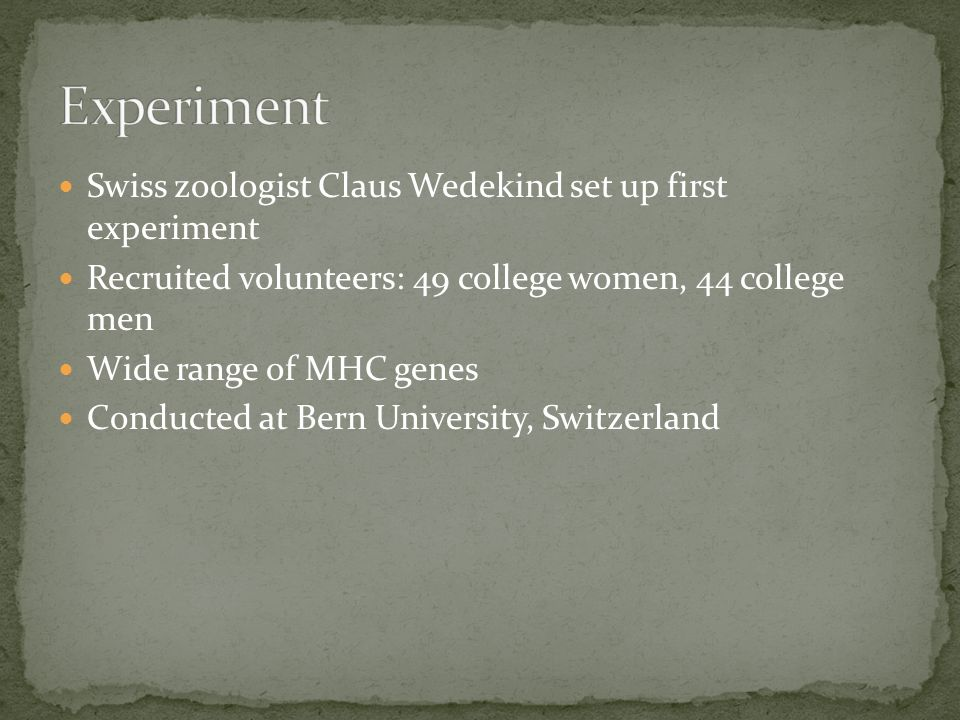Swiss zoologist Claus Wedekind set up first experiment Recruited volunteers: 49 college women, 44 college men Wide range of MHC genes Conducted at Bern University, Switzerland