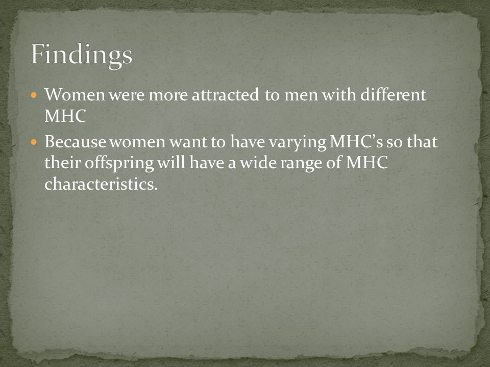 Women were more attracted to men with different MHC Because women want to have varying MHCs so that their offspring will have a wide range of MHC characteristics.
