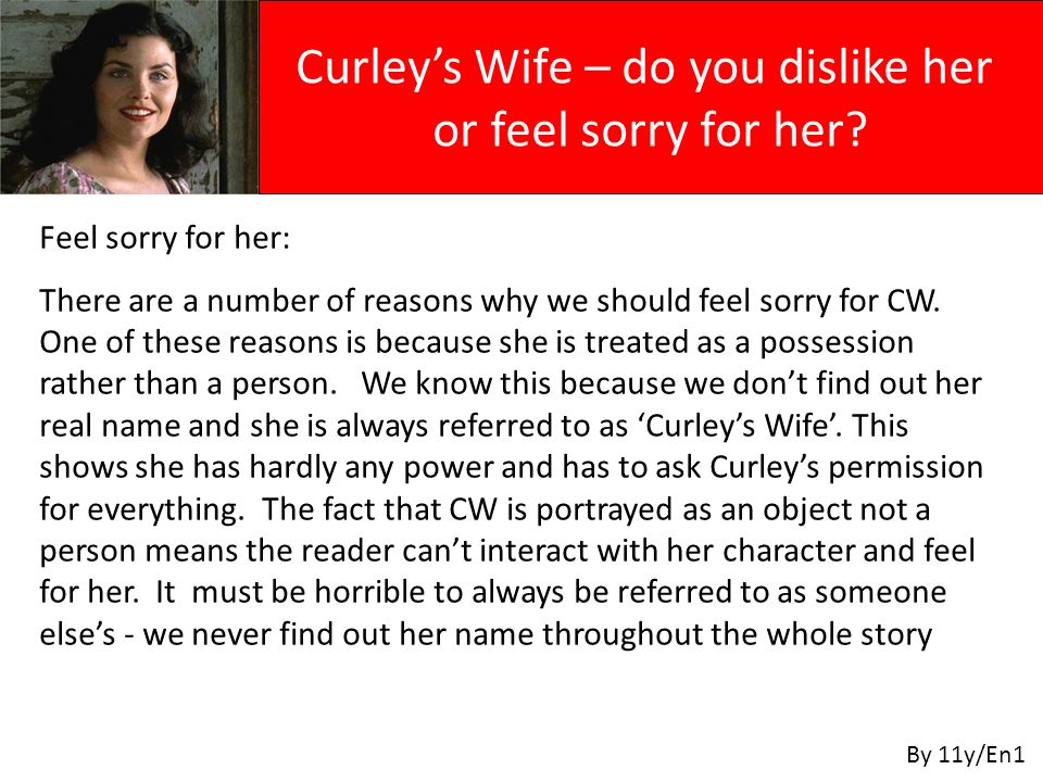 Curleys Wife – do you dislike her or feel sorry for her? By 11y/En1 Feel sorry for her: There are a number of reasons why we should feel sorry for CW.