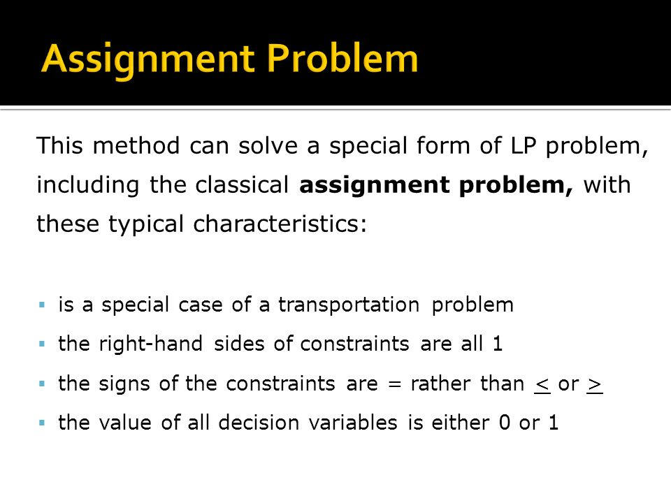 This method can solve a special form of LP problem, including the classical assignment problem, with these typical characteristics: is a special case of a transportation problem the right-hand sides of constraints are all 1 the signs of the constraints are = rather than the value of all decision variables is either 0 or 1