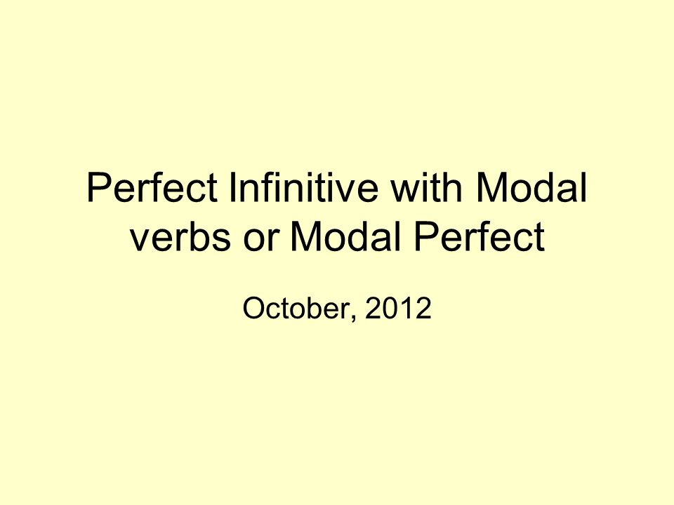 Perfect Infinitive with Modal verbs or Modal Perfect October, 2012