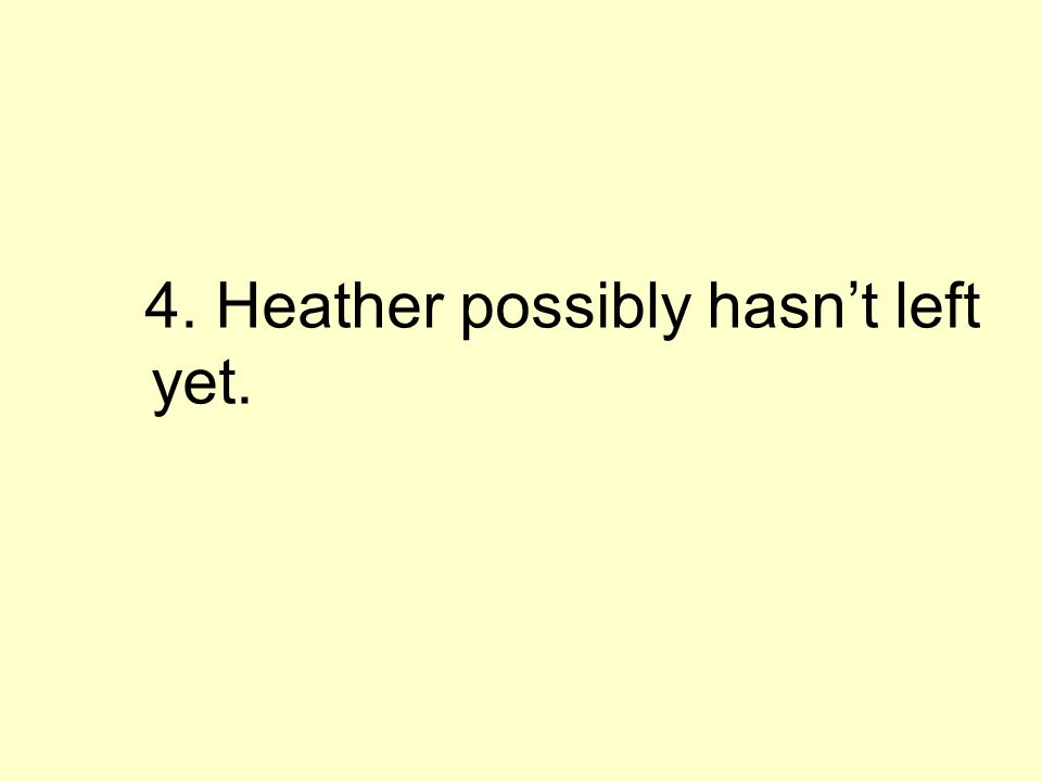 4. Heather possibly hasnt left yet.