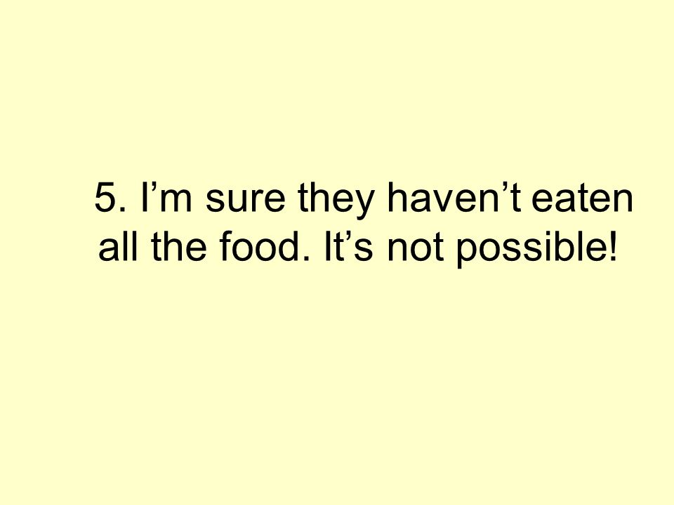5. Im sure they havent eaten all the food. Its not possible!