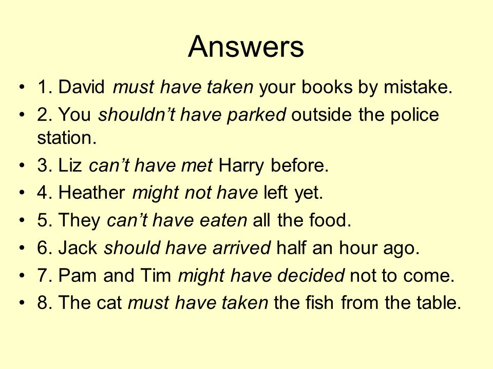 Answers 1. David must have taken your books by mistake. 2. You shouldnt have parked outside the police station. 3. Liz cant have met Harry before. 4.