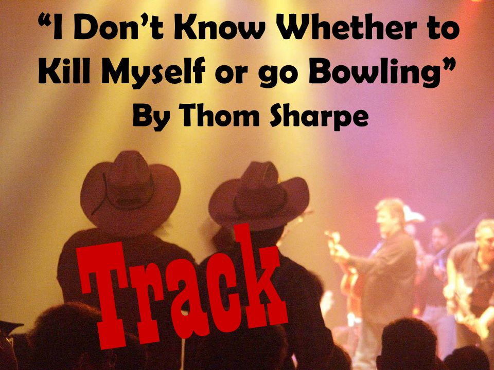 I Dont Know Whether to Kill Myself or go Bowling Track By Thom Sharpe