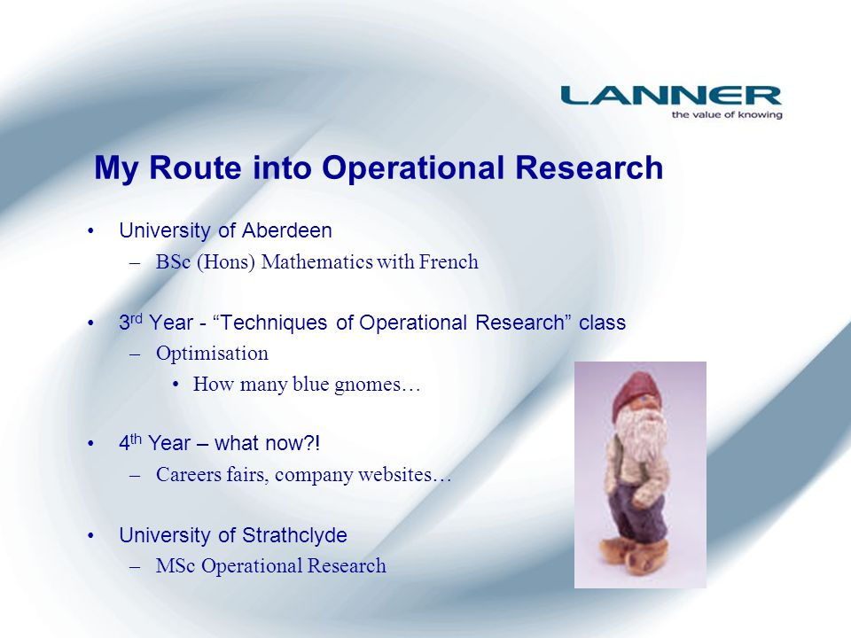 My Route into Operational Research University of Aberdeen –BSc (Hons) Mathematics with French 3 rd Year - Techniques of Operational Research class –Optimisation How many blue gnomes… 4 th Year – what now?.