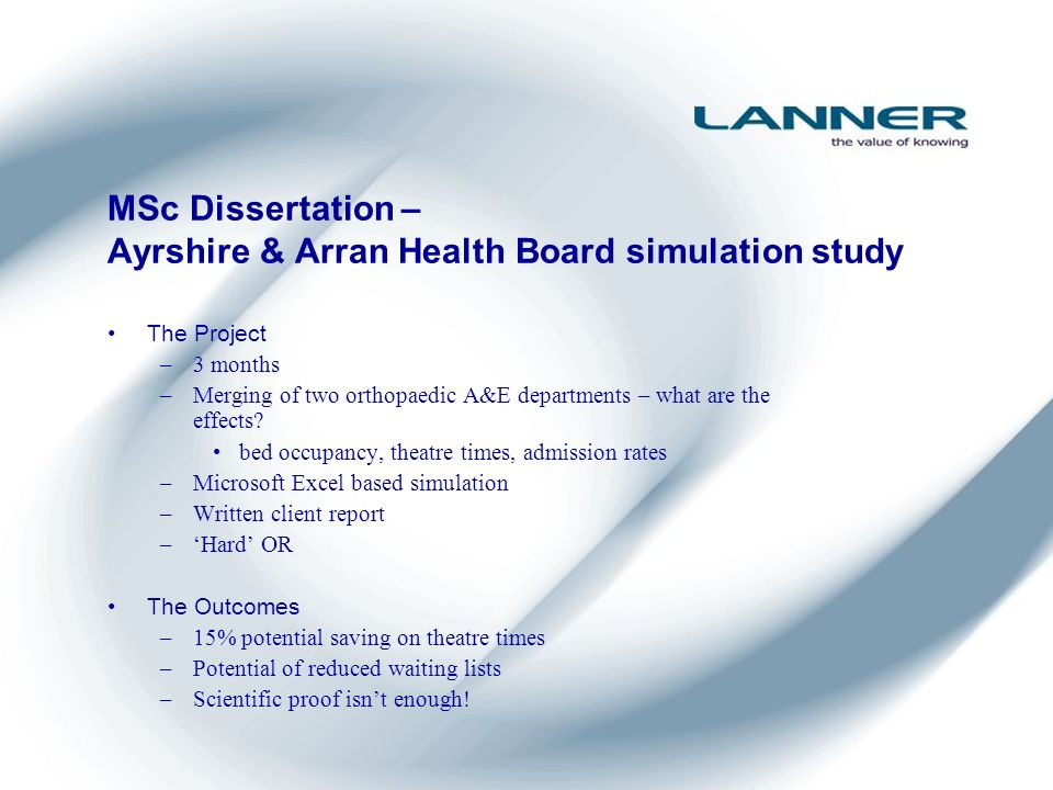 MSc Dissertation – Ayrshire & Arran Health Board simulation study The Project –3 months –Merging of two orthopaedic A&E departments – what are the effects.