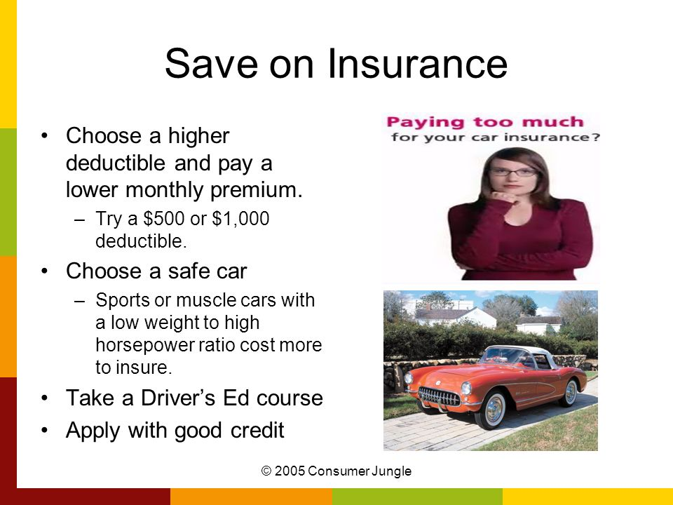 © 2005 Consumer Jungle Save on Insurance Choose a higher deductible and pay a lower monthly premium. –Try a $500 or $1,000 deductible. Choose a safe c