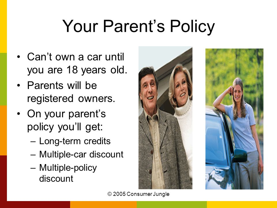 © 2005 Consumer Jungle Your Parents Policy Cant own a car until you are 18 years old. Parents will be registered owners. On your parents policy youll