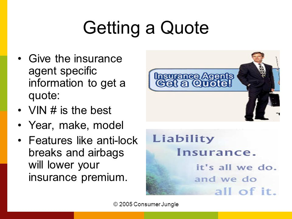 © 2005 Consumer Jungle Getting a Quote Give the insurance agent specific information to get a quote: VIN # is the best Year, make, model Features like anti-lock breaks and airbags will lower your insurance premium.