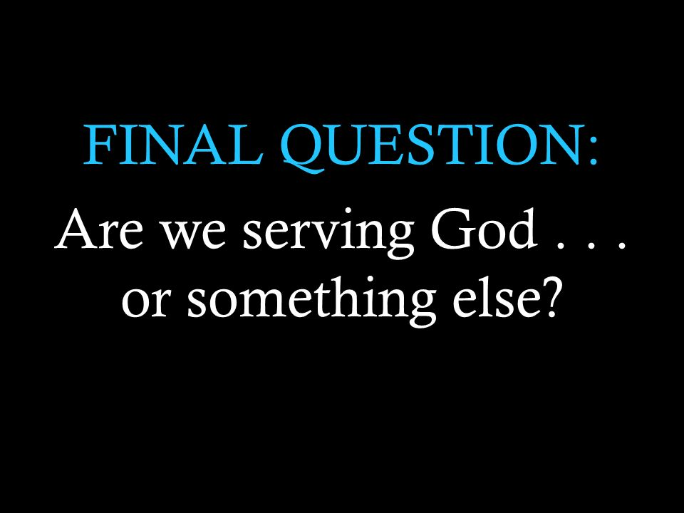 FINAL QUESTION: Are we serving God... or something else
