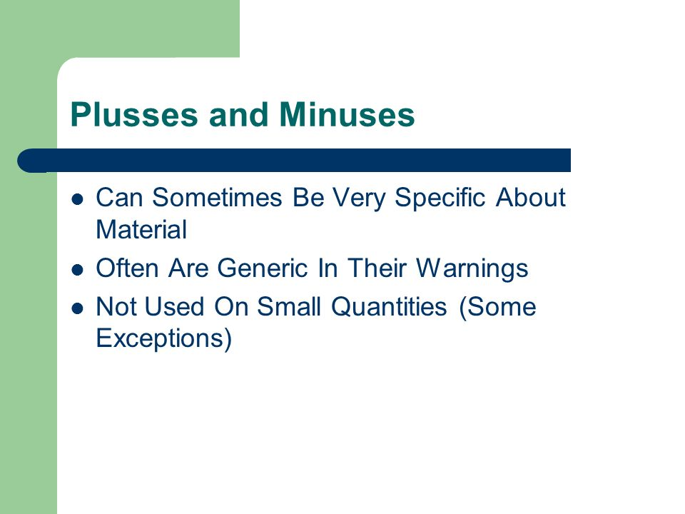 Plusses and Minuses Can Sometimes Be Very Specific About Material Often Are Generic In Their Warnings Not Used On Small Quantities (Some Exceptions)