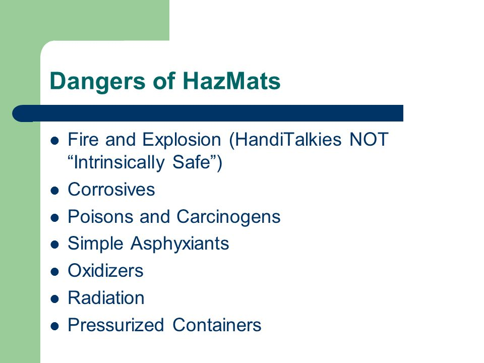 Dangers of HazMats Fire and Explosion (HandiTalkies NOT Intrinsically Safe) Corrosives Poisons and Carcinogens Simple Asphyxiants Oxidizers Radiation Pressurized Containers