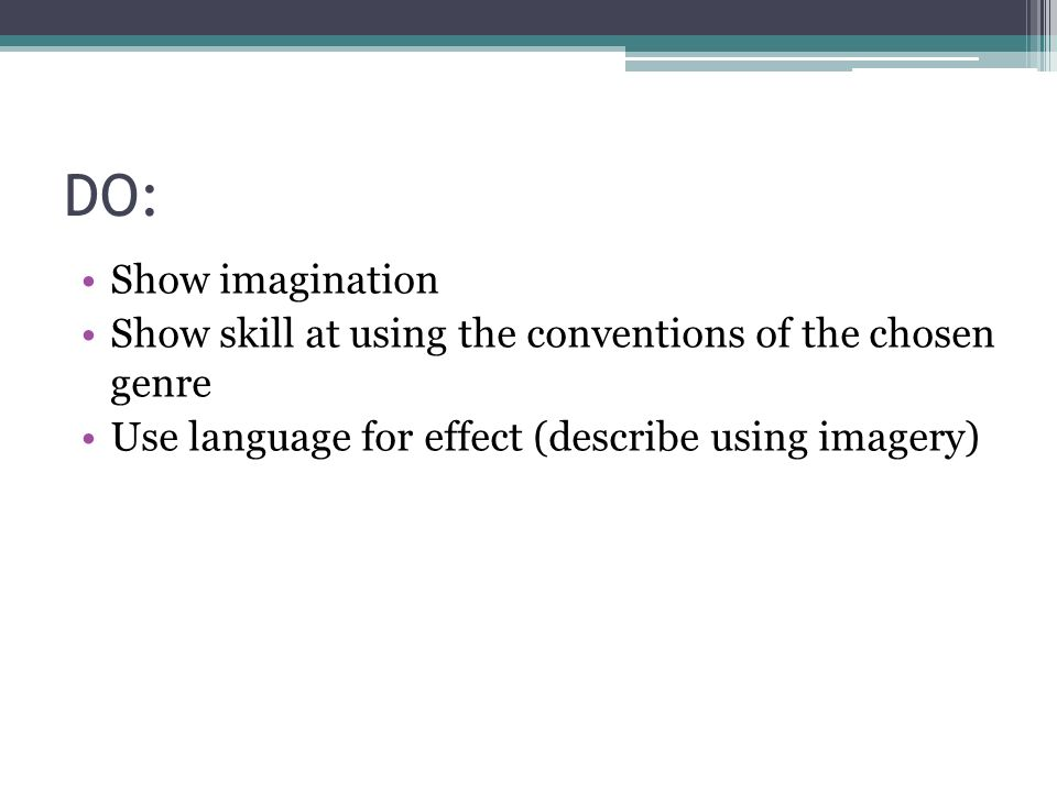 DO: Show imagination Show skill at using the conventions of the chosen genre Use language for effect (describe using imagery)
