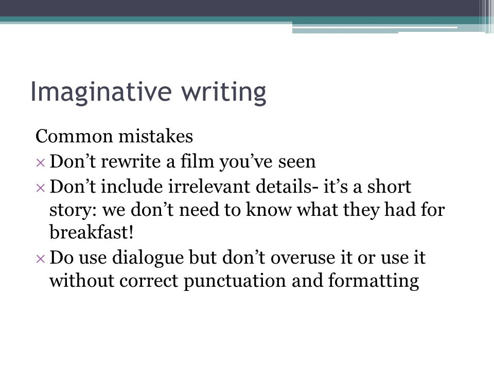 Imaginative writing Common mistakes Dont rewrite a film youve seen Dont include irrelevant details- its a short story: we dont need to know what they had for breakfast.