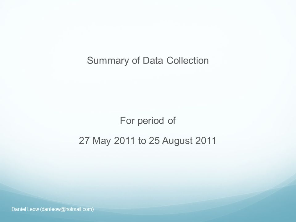 Summary of Data Collection For period of 27 May 2011 to 25 August 2011 Daniel Leow