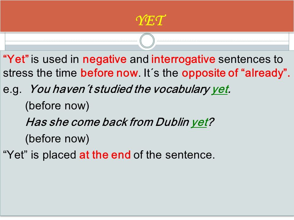 YET Yet is used in negative and interrogative sentences to stress the time before now.