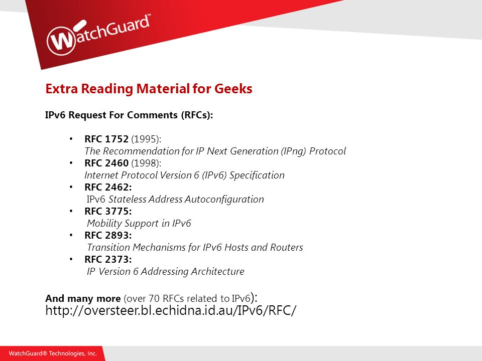 Extra Reading Material for Geeks IPv6 Request For Comments (RFCs): RFC 1752 (1995): The Recommendation for IP Next Generation (IPng) Protocol RFC 2460 (1998): Internet Protocol Version 6 (IPv6) Specification RFC 2462: IPv6 Stateless Address Autoconfiguration RFC 3775: Mobility Support in IPv6 RFC 2893: Transition Mechanisms for IPv6 Hosts and Routers RFC 2373: IP Version 6 Addressing Architecture And many more (over 70 RFCs related to IPv6 ):