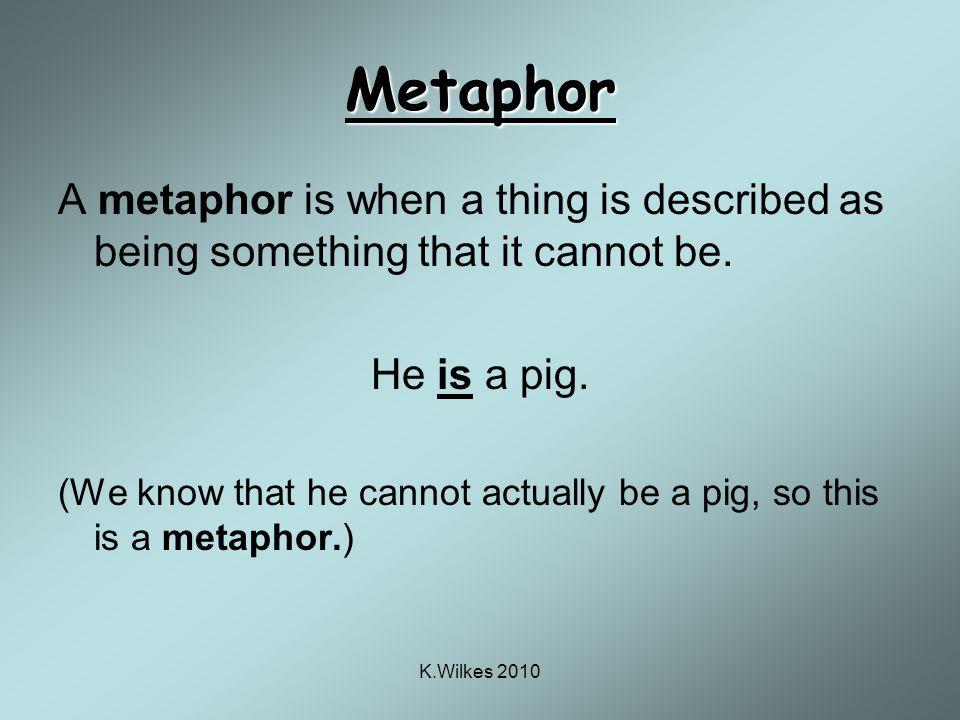 K.Wilkes 2010 So… Is a pig = metaphor Eats like a pig = simile Oink!