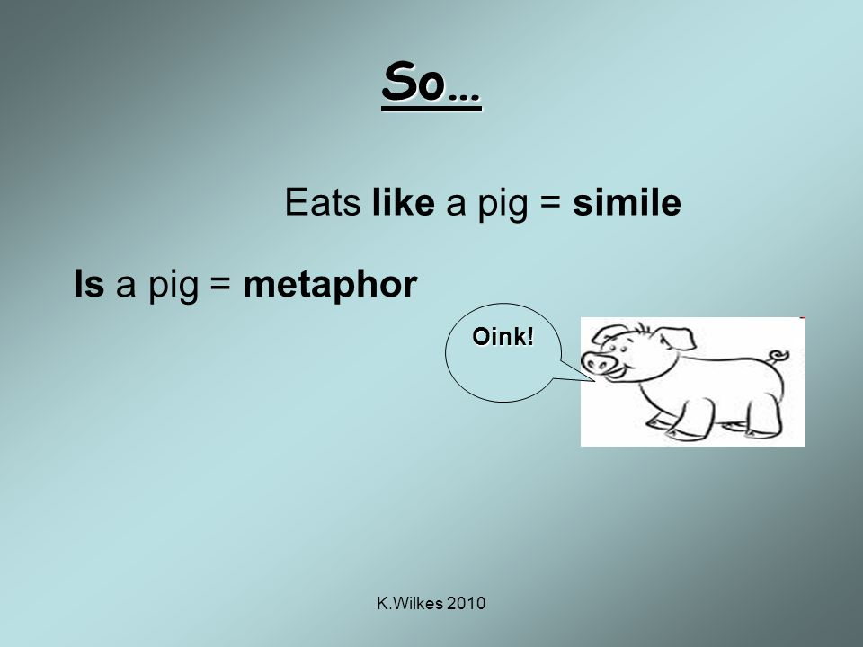 K.Wilkes 2010 So… Is a pig = metaphor Eats like a pig = simile Oink!