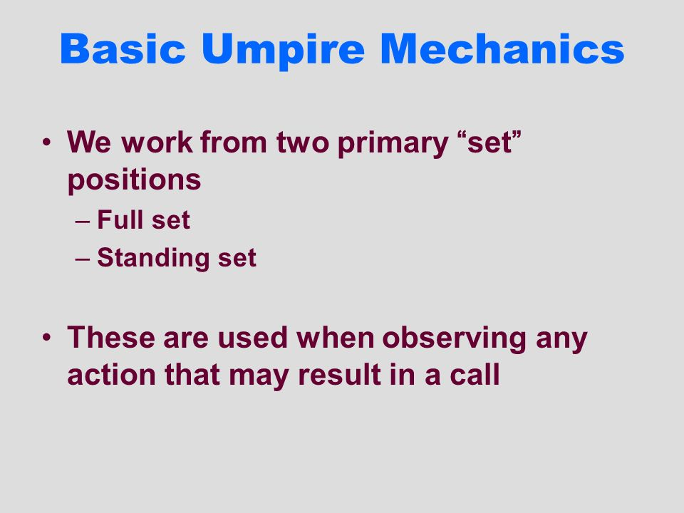 Basic Umpire Mechanics We work from two primary set positions –Full set –Standing set These are used when observing any action that may result in a ca
