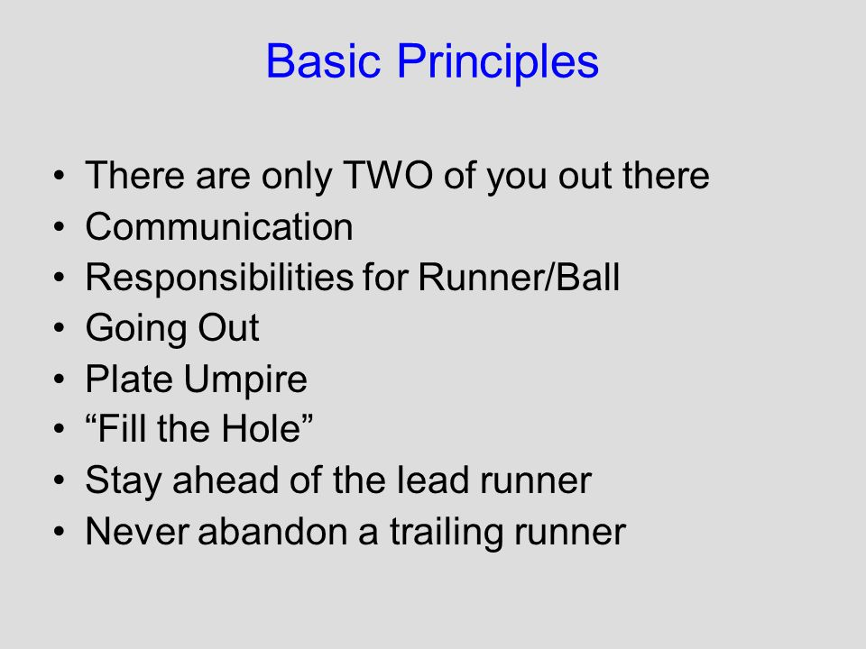 Basic Principles There are only TWO of you out there Communication Responsibilities for Runner/Ball Going Out Plate Umpire Fill the Hole Stay ahead of