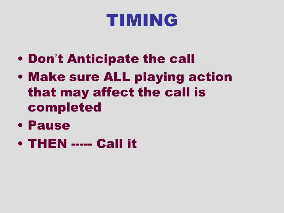 TIMING Don t Anticipate the call Make sure ALL playing action that may affect the call is completed Pause THEN ----- Call it