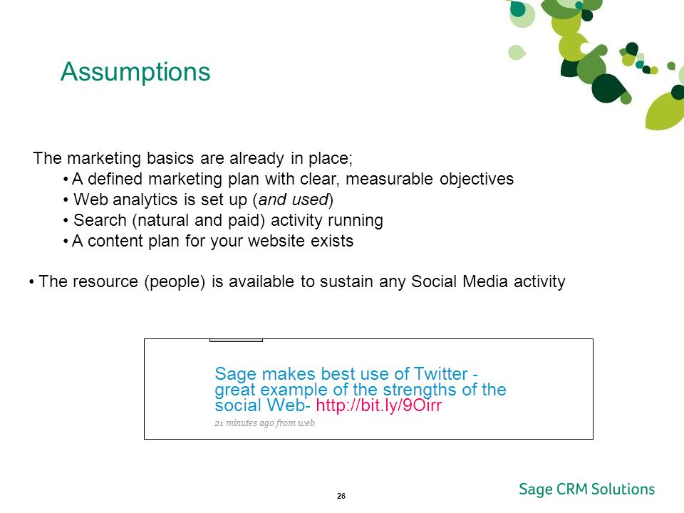 26 Assumptions The marketing basics are already in place; A defined marketing plan with clear, measurable objectives Web analytics is set up (and used) Search (natural and paid) activity running A content plan for your website exists The resource (people) is available to sustain any Social Media activity