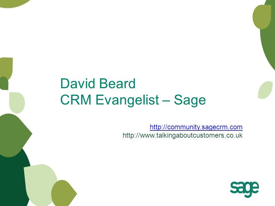 David Beard CRM Evangelist – Sage http://community.sagecrm.com http://community.sagecrm.com http://www.talkingaboutcustomers.co.uk