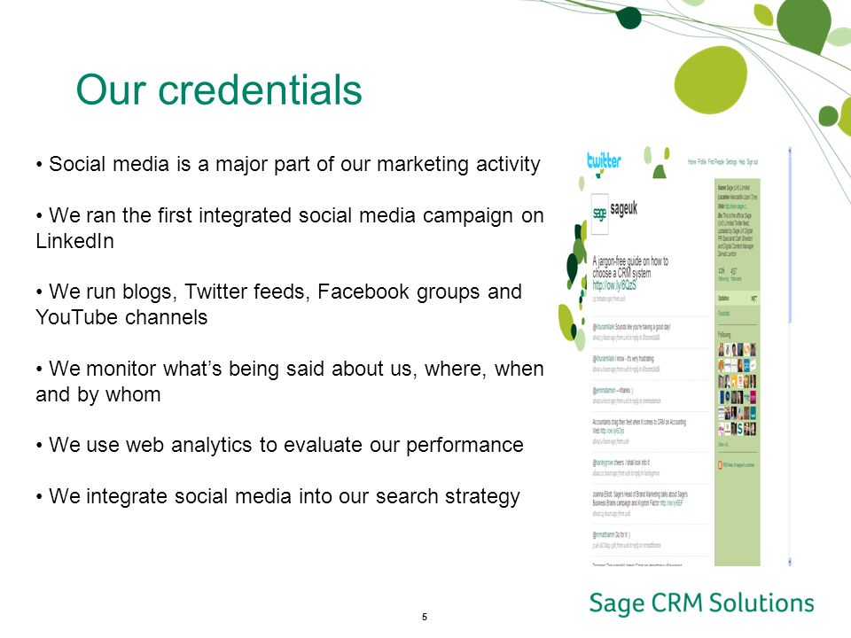 5 Our credentials Social media is a major part of our marketing activity We ran the first integrated social media campaign on LinkedIn We run blogs, Twitter feeds, Facebook groups and YouTube channels We monitor whats being said about us, where, when and by whom We use web analytics to evaluate our performance We integrate social media into our search strategy