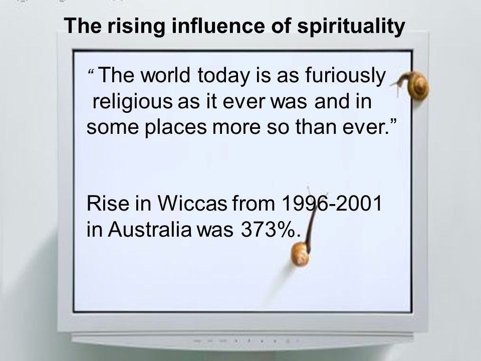 The rising influence of spirituality The world today is as furiously religious as it ever was and in some places more so than ever. Rise in Wiccas fro