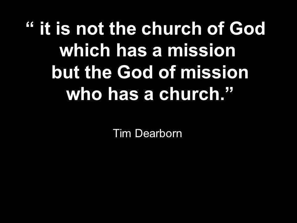 it is not the church of God which has a mission but the God of mission who has a church. Tim Dearborn