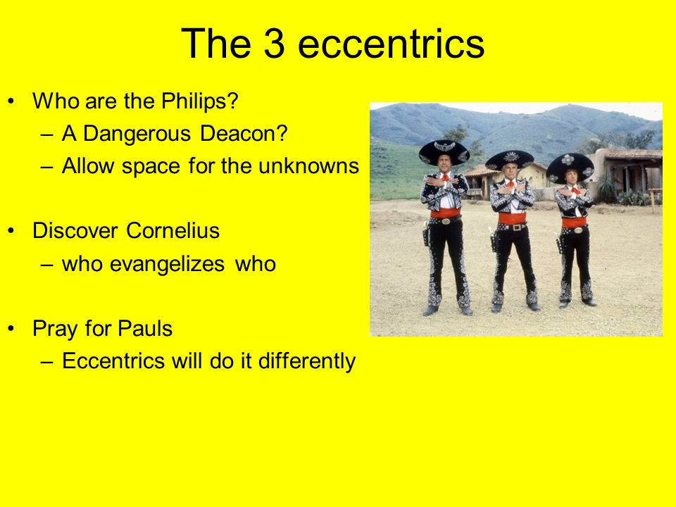 The 3 eccentrics Who are the Philips? –A Dangerous Deacon? –Allow space for the unknowns Discover Cornelius –who evangelizes who Pray for Pauls –Eccen