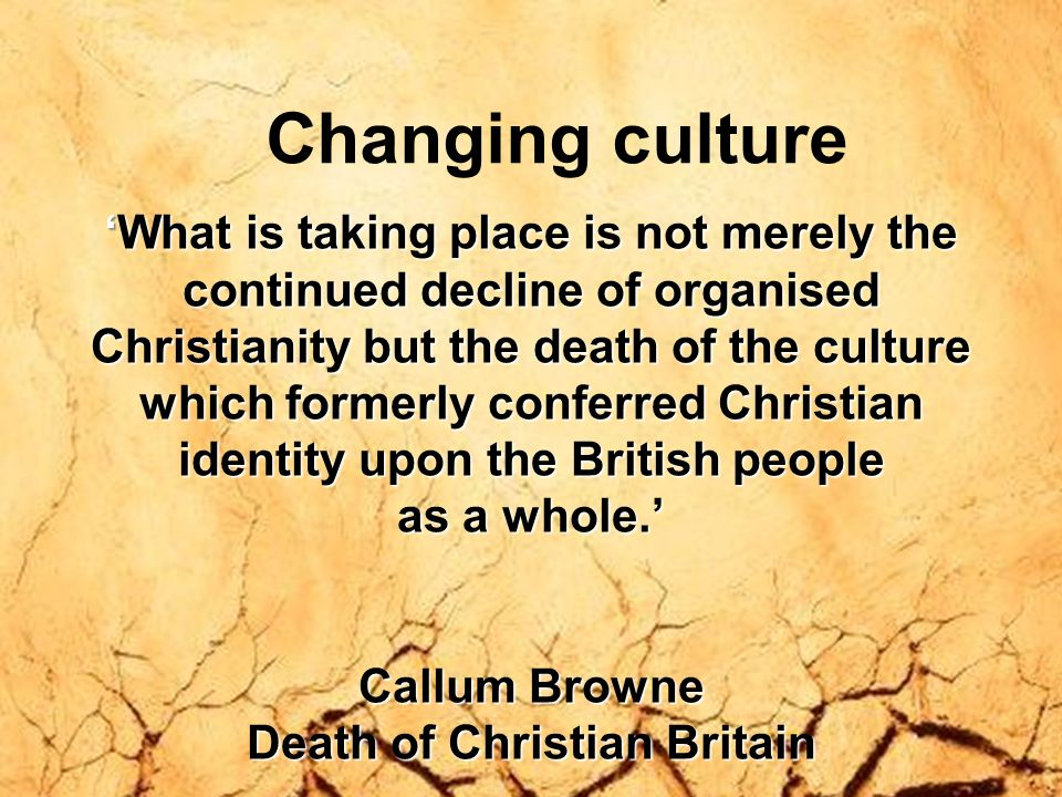 Changing culture What is taking place is not merely theWhat is taking place is not merely the continued decline of organised Christianity but the deat