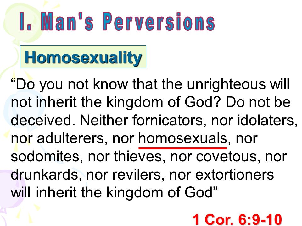 Homosexuality Do you not know that the unrighteous will not inherit the kingdom of God? Do not be deceived. Neither fornicators, nor idolaters, nor ad