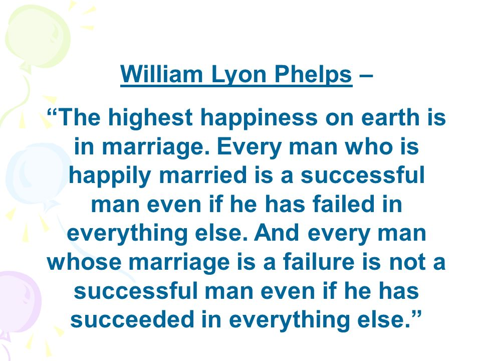 William Lyon Phelps – The highest happiness on earth is in marriage. Every man who is happily married is a successful man even if he has failed in eve