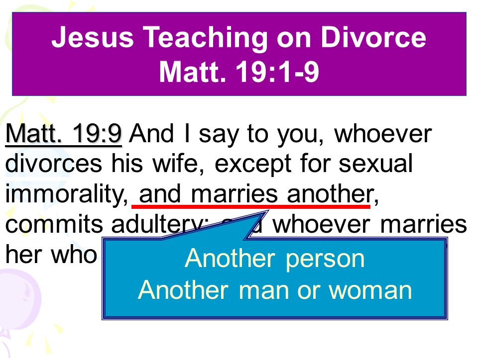 Matt. 19:9 Matt. 19:9 And I say to you, whoever divorces his wife, except for sexual immorality, and marries another, commits adultery; and whoever ma