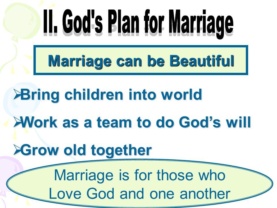 Marriage can be Beautiful Bring children into world Bring children into world Work as a team to do Gods will Work as a team to do Gods will Grow old together Grow old together Marriage is for those who Love God and one another