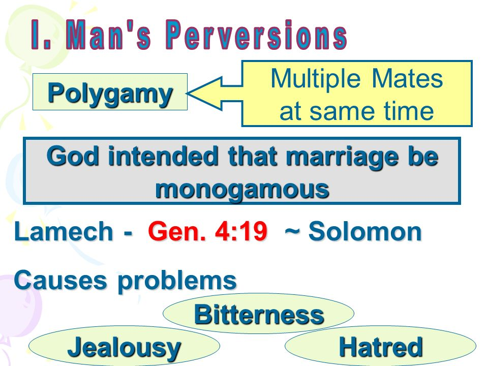 Polygamy God intended that marriage be monogamous Multiple Mates at same time Lamech - Gen. 4:19 ~ Solomon Causes problems Jealousy Bitterness Hatred