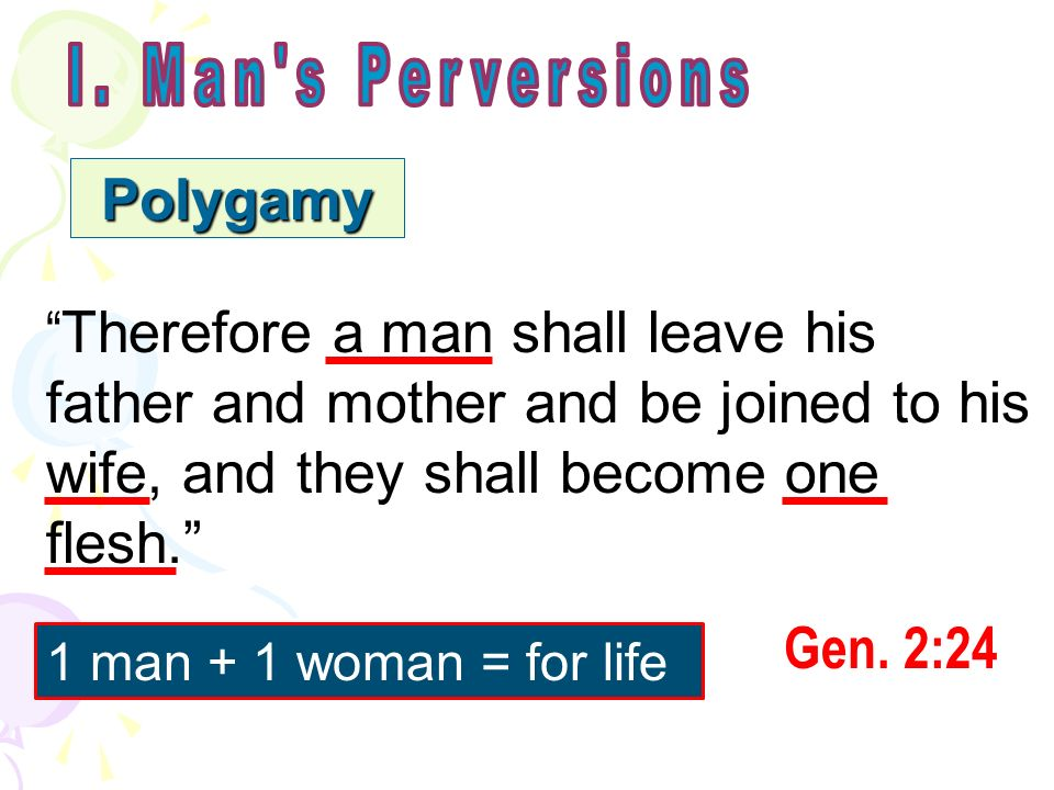 Polygamy Therefore a man shall leave his father and mother and be joined to his wife, and they shall become one flesh. Gen. 2:24 1 man + 1 woman = for