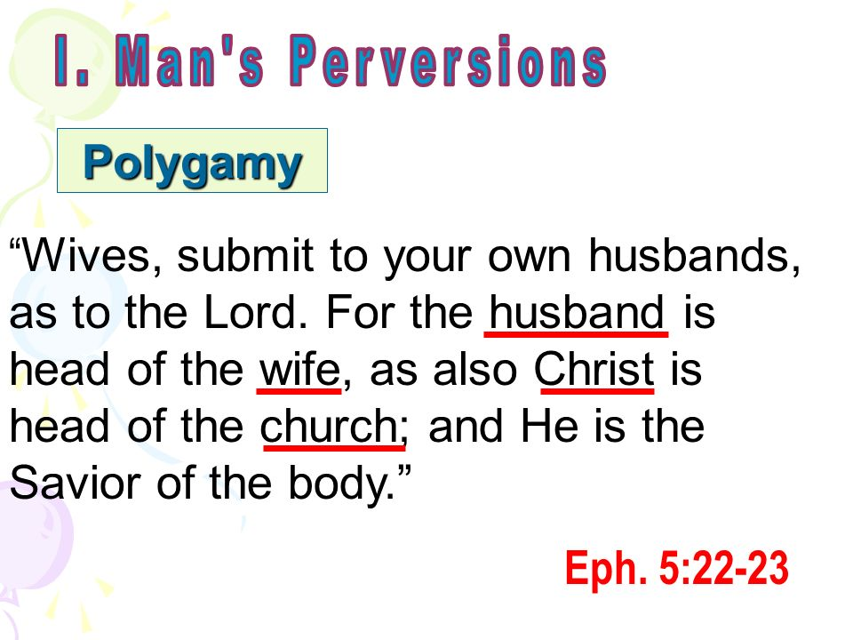 Polygamy Wives, submit to your own husbands, as to the Lord. For the husband is head of the wife, as also Christ is head of the church; and He is the