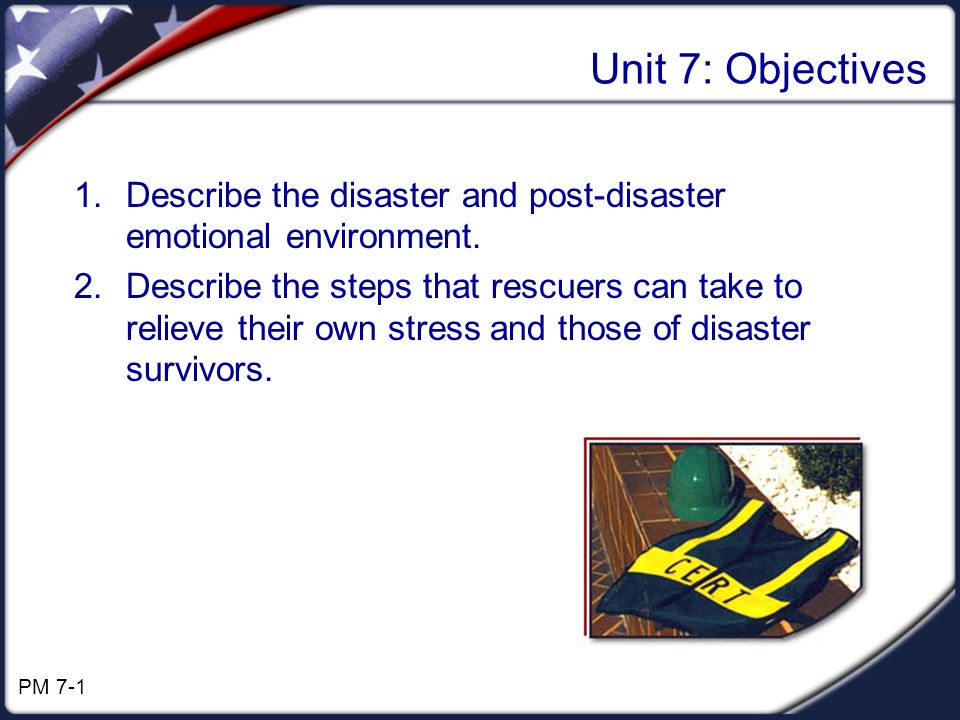 Unit 7: Objectives 1.Describe the disaster and post-disaster emotional environment. 2.Describe the steps that rescuers can take to relieve their own s