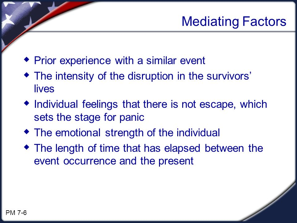 Mediating Factors Prior experience with a similar event The intensity of the disruption in the survivors lives Individual feelings that there is not escape, which sets the stage for panic The emotional strength of the individual The length of time that has elapsed between the event occurrence and the present PM 7-6