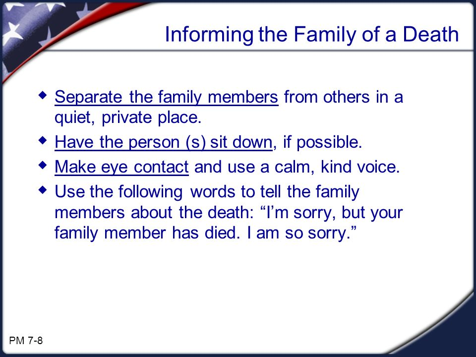 Informing the Family of a Death Separate the family members from others in a quiet, private place. Have the person (s) sit down, if possible. Make eye