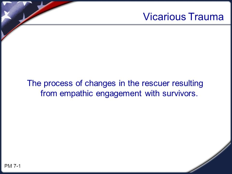 Vicarious Trauma The process of changes in the rescuer resulting from empathic engagement with survivors.
