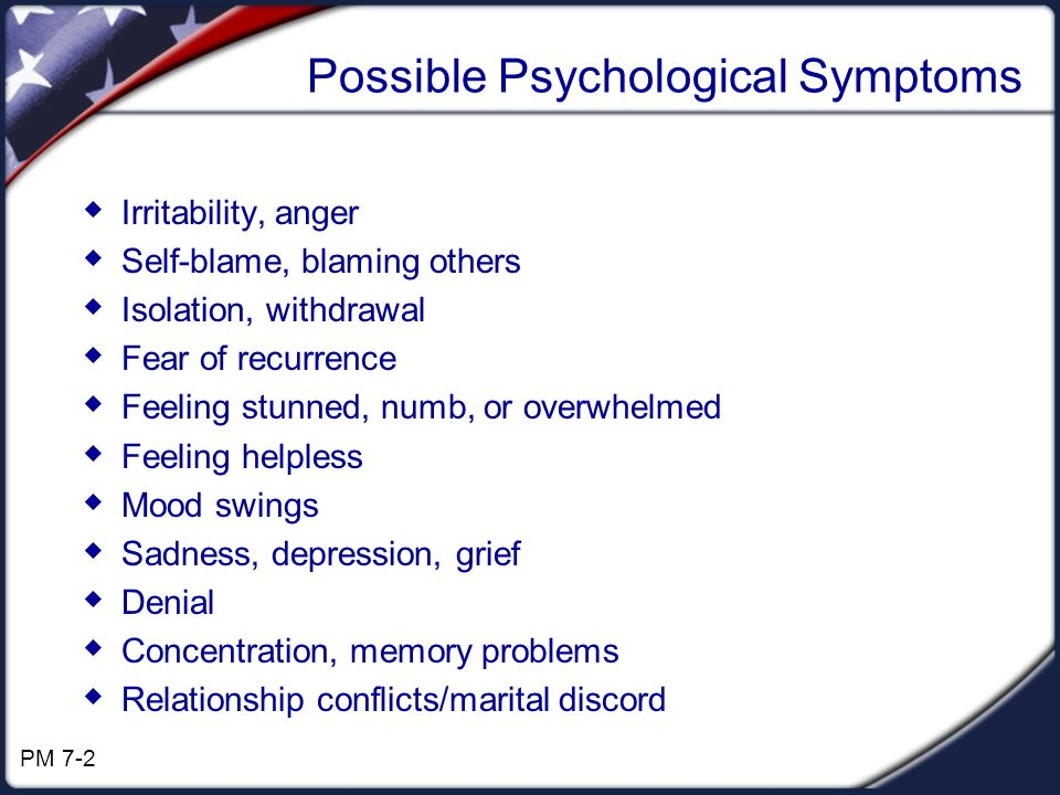 Possible Psychological Symptoms Irritability, anger Self-blame, blaming others Isolation, withdrawal Fear of recurrence Feeling stunned, numb, or overwhelmed Feeling helpless Mood swings Sadness, depression, grief Denial Concentration, memory problems Relationship conflicts/marital discord PM 7-2