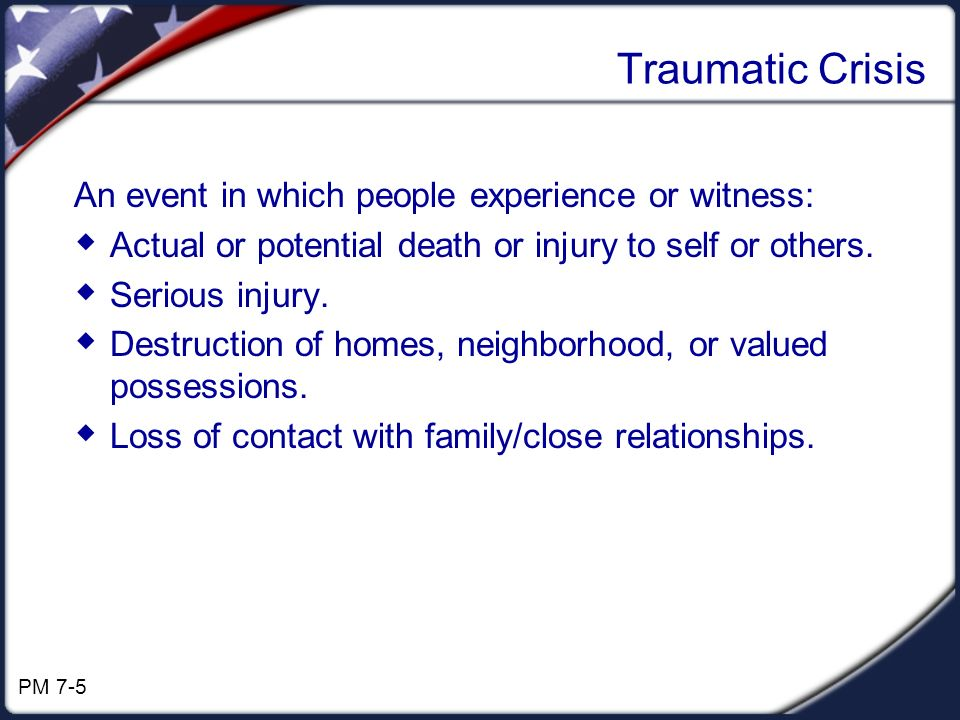 Traumatic Crisis An event in which people experience or witness: Actual or potential death or injury to self or others. Serious injury. Destruction of