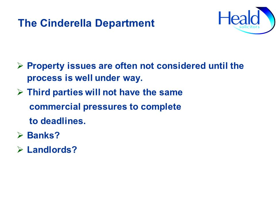 The Cinderella Department Property issues are often not considered until the process is well under way. Third parties will not have the same commercia