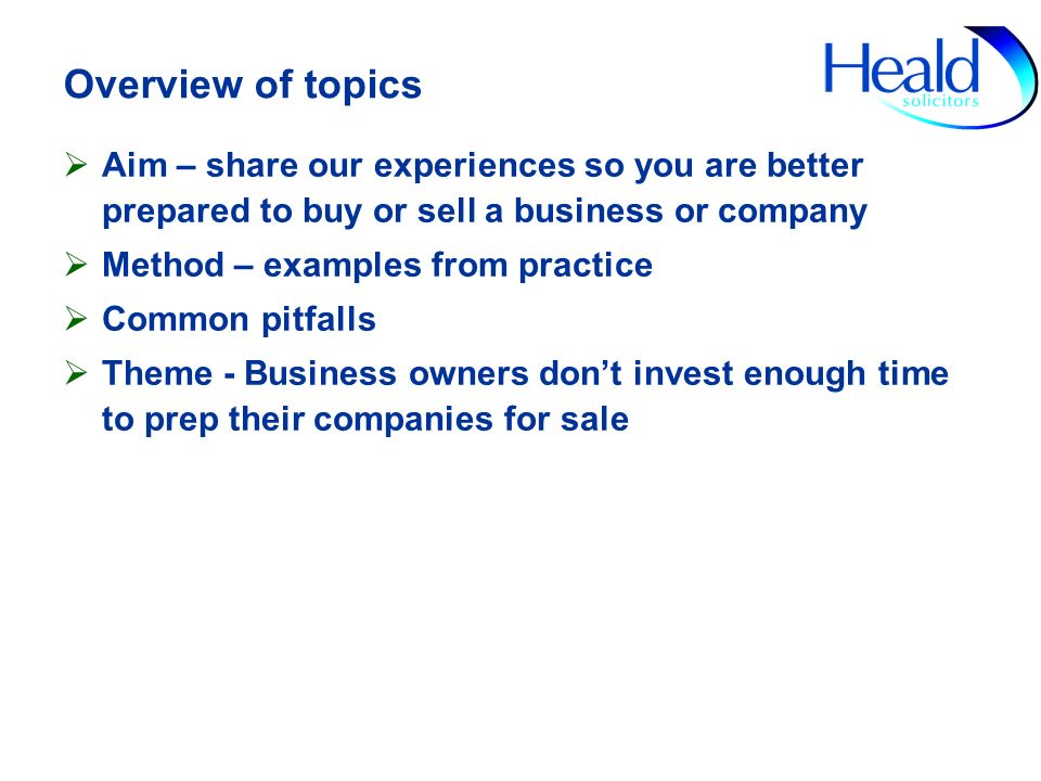 Overview of topics Aim – share our experiences so you are better prepared to buy or sell a business or company Method – examples from practice Common