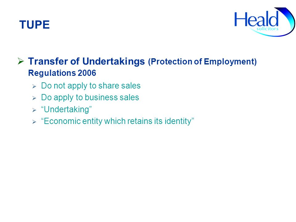 TUPE Transfer of Undertakings (Protection of Employment) Regulations 2006 Do not apply to share sales Do apply to business sales Undertaking Economic